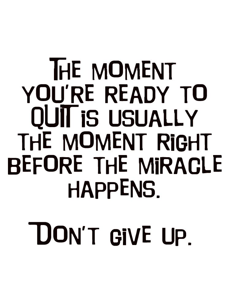 The moment you are ready to quit is usually the moment