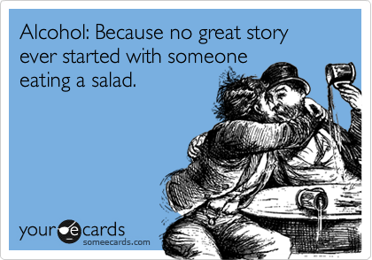 Alcohol: Because no great story ever started with someone eating a salad.
