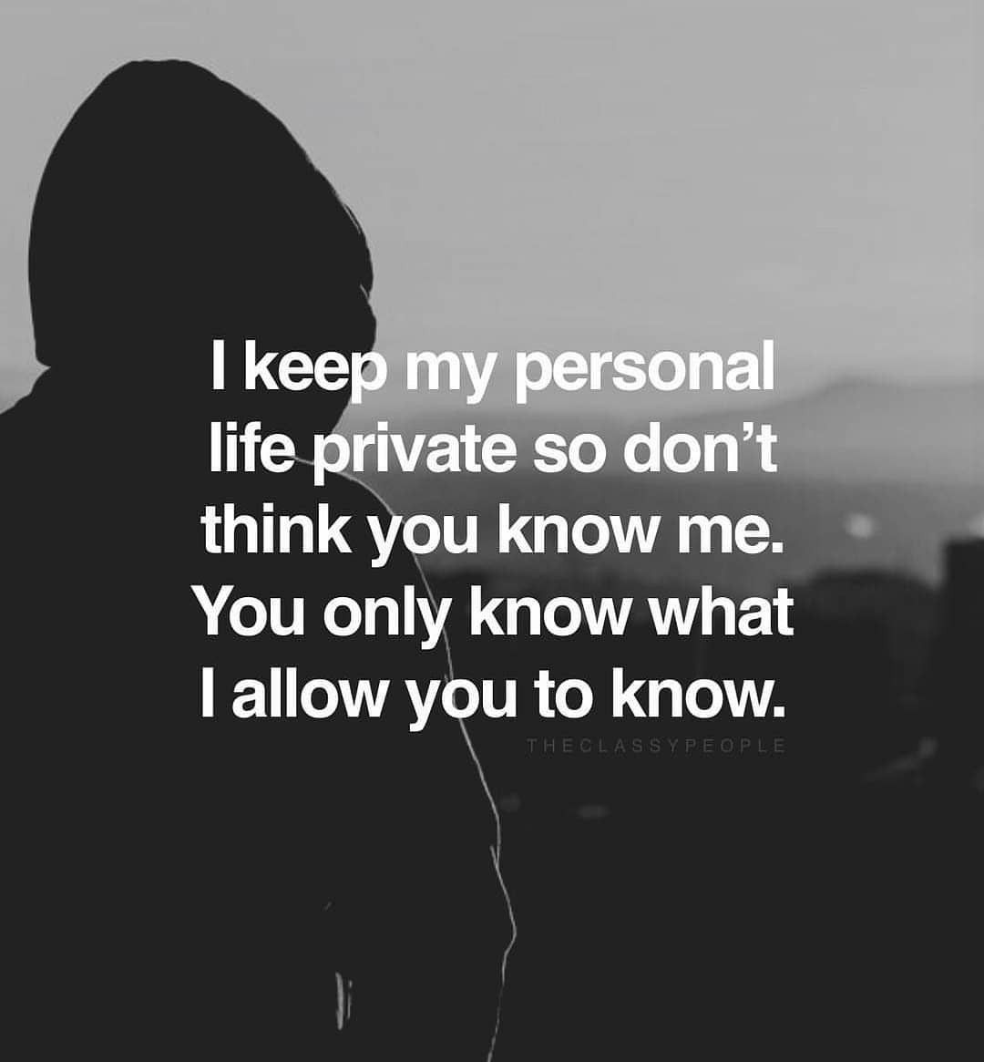 I Keep My Personal Life Private So Don T Think You Know Me You Only Know What I Allow You To Know Private Life Quotes Life Quotes Millionaire Quotes