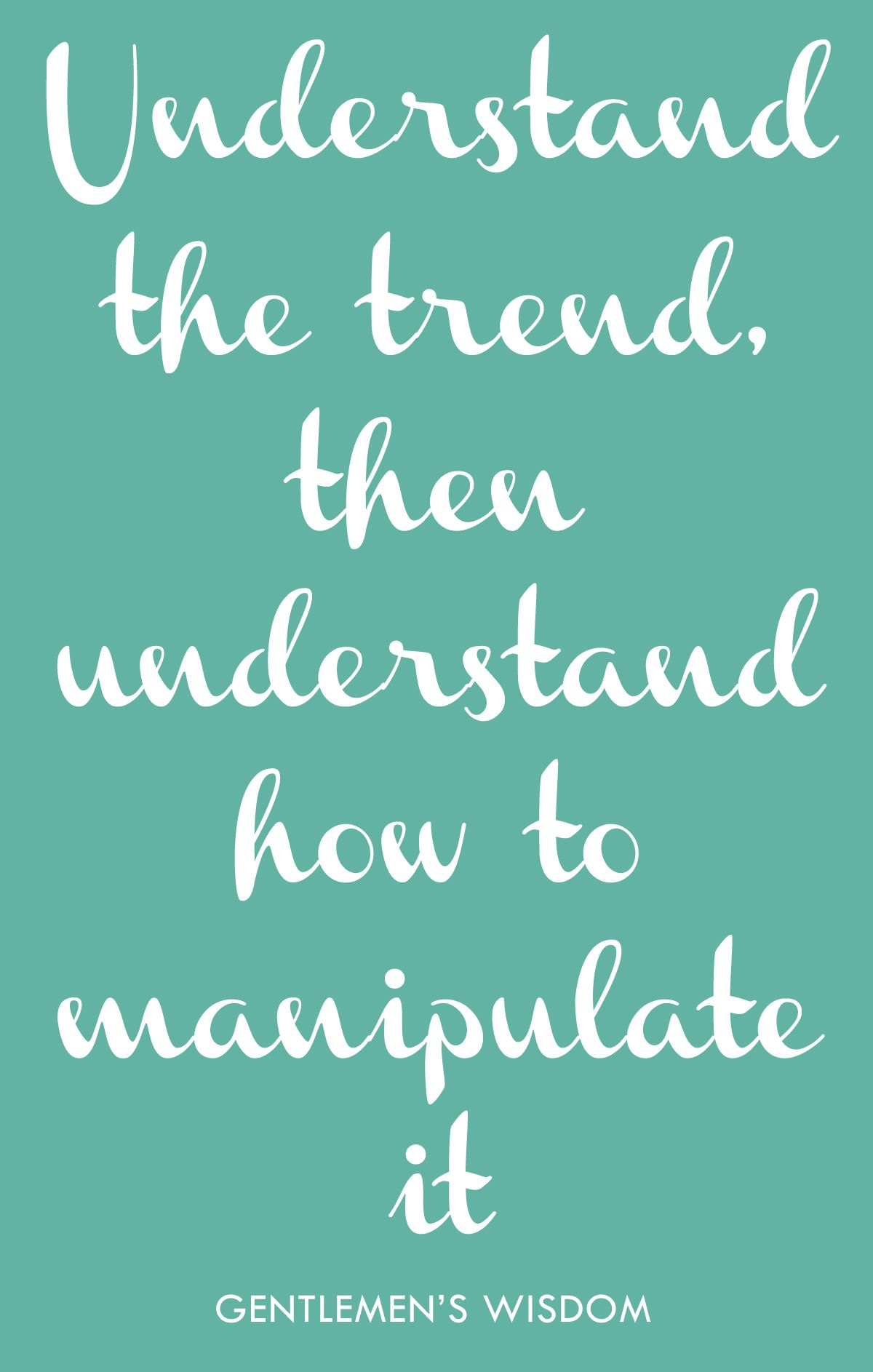 Understand the trend, then understand how to manipulate it.