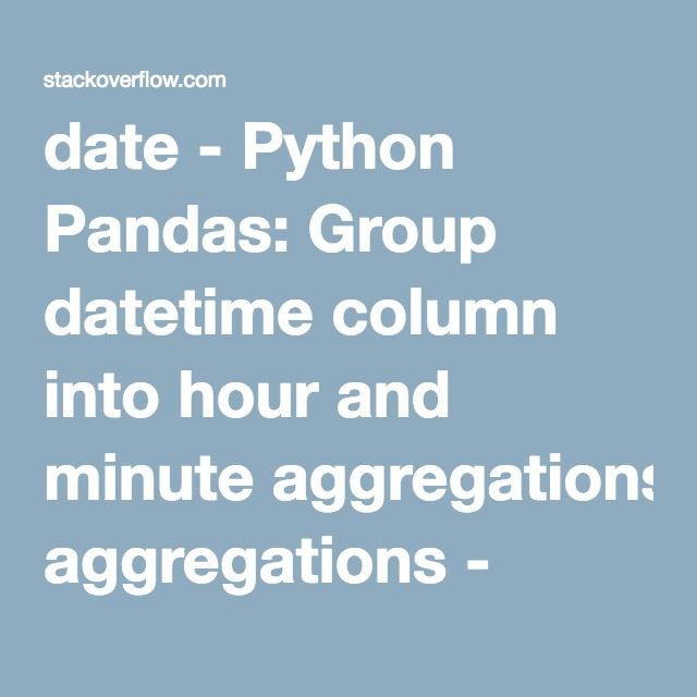 date - Python Pandas: Group datetime column into hour and