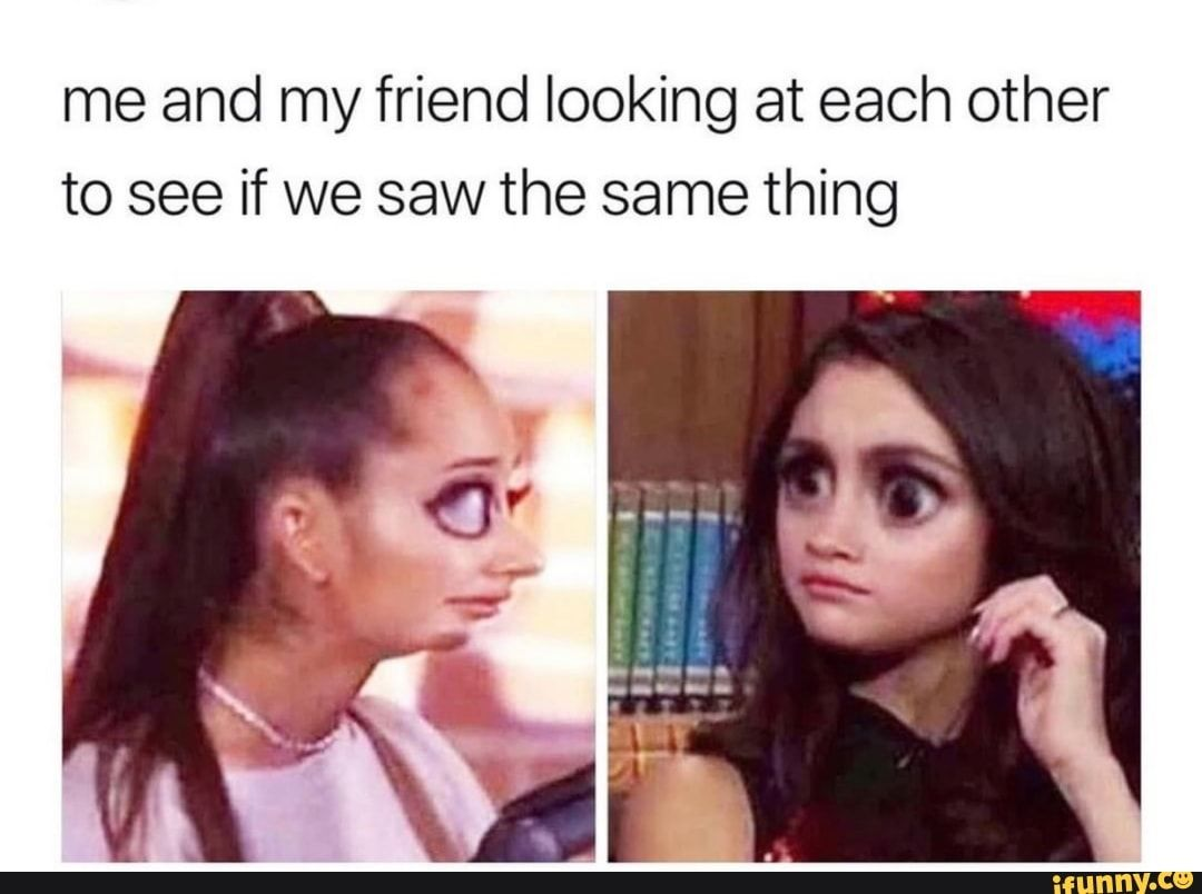 Me and my friend looking at each other to see if we saw the same thing – iFunny :)