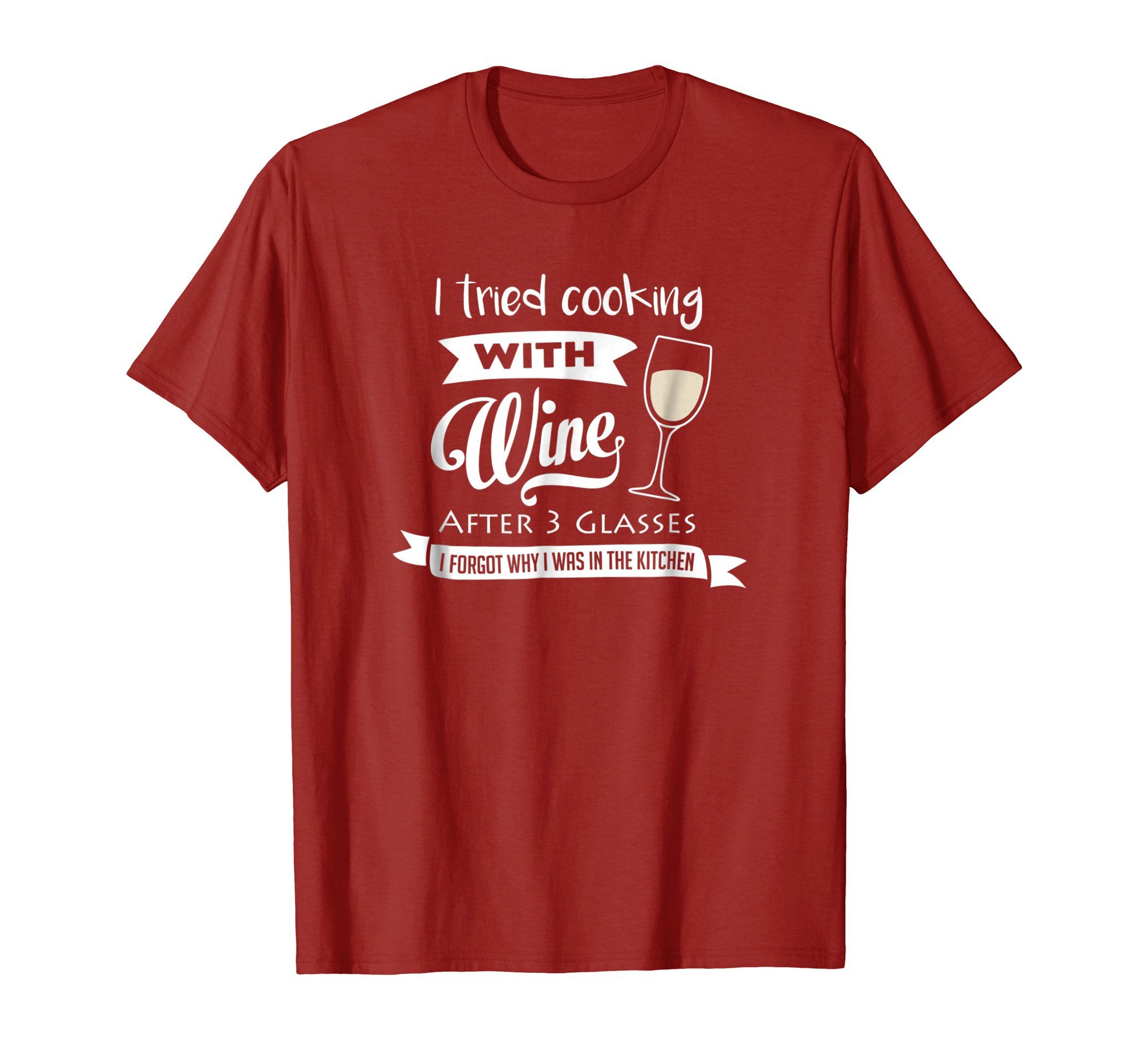 I Tried Cooking With Wine After Three Glasses I Forgot Why I Was In The Kitchen T Shirt Perfect Humor Tee Gift For Wine And Co T Shirt Funny Shirts Shirts