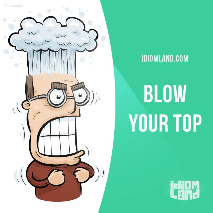 """Blow your top"" means ""to become very angry"". Example: My father will blow his top when he sees what happened to the car."