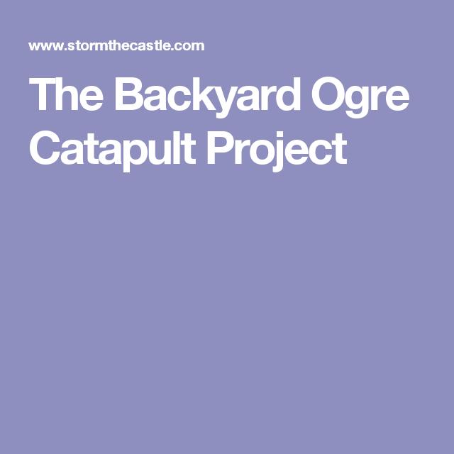 The Backyard Ogre Catapult Project | Catapult, Backyard ...