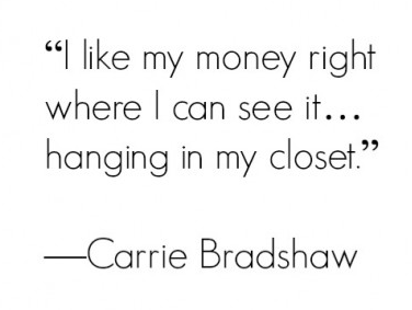 """""""I like my money right where I can see it... hanging in my closet."""" -Carrie Bradshaw"""