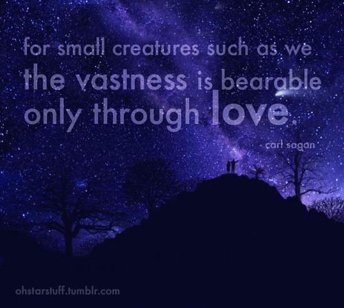 For Small Creatures Such As We The Vastness Is Bearable Only Through Love.    Carl. Science QuotesCarl SaganAtheistMother ...