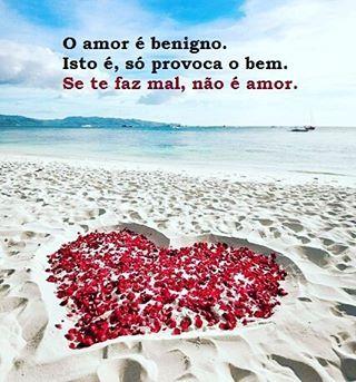 *** O amor é benigno, isto é, só provoca o bem. Se te faz mal, não é amor. #relacionamentodestrutivo #amorbenigno #amor
