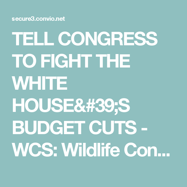 TELL CONGRESS TO FIGHT THE WHITE HOUSE'S BUDGET CUTS - WCS: Wildlife Conservation Society