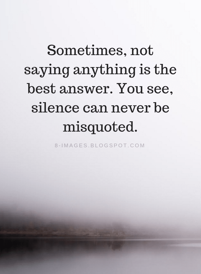Silence Quotes Sometimes Not Saying Anything Is The Best Answer You See Silence Can Never Be Misquoted Silence Quotes Silent Quotes Wise Words Quotes