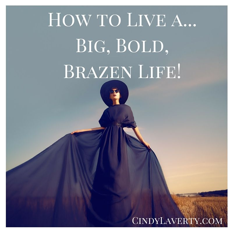 What If Your Life Was Big Bold And Brazen Life Your Life Big