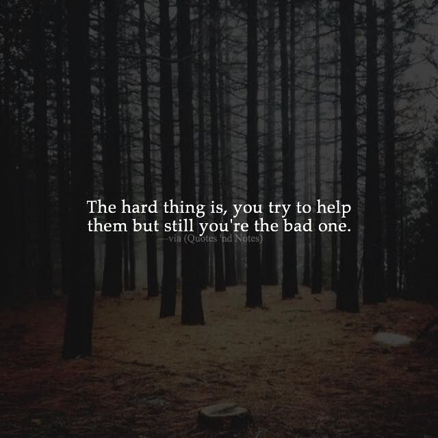 The hard thing is you try to help them but still you're the bad one. via (http://ift.tt/1TRT4Sg)