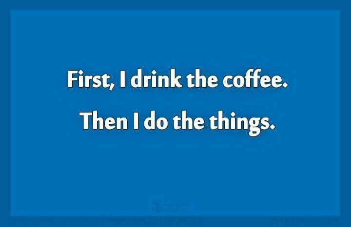 First, I drink the coffee- SingleDadLaughing