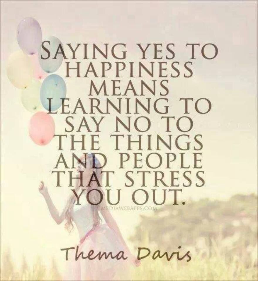 Inspirational Quotes Saying yes to happiness means learning to say no to the things and people that stress you out