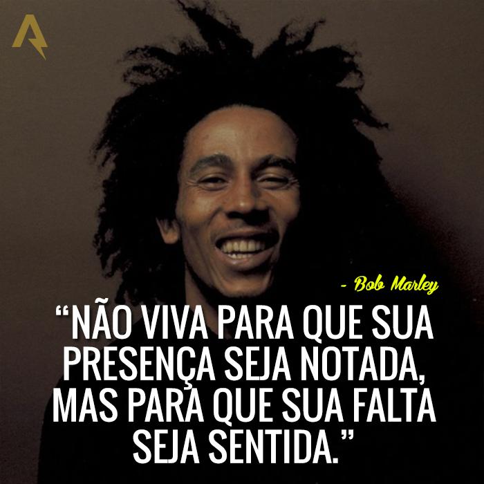 Não viva para que sua presença seja notada, mas para que sua falta seja sentida. – Bob Marley