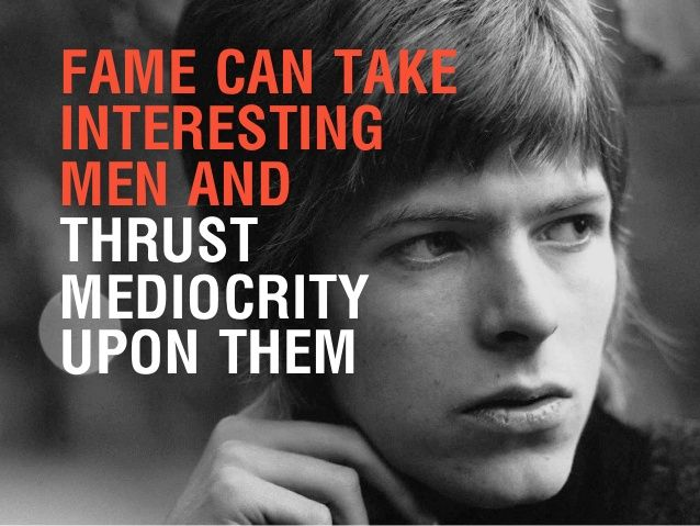 David Bowie quote on Fame... FAME CAN TAKE INTERESTING MEN