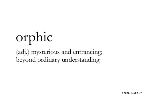 Orphic Mysterious And Entrancing Beyond Ordinary Understanding