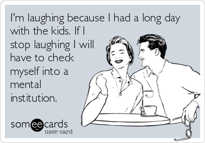 I'm laughing because I had a long day with the kids. If I stop laughing I will have to check myself into a mental institution.