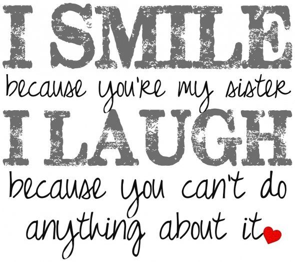 """""""I smile because you're my sister, I laugh because you can't do anything about it!"""""""