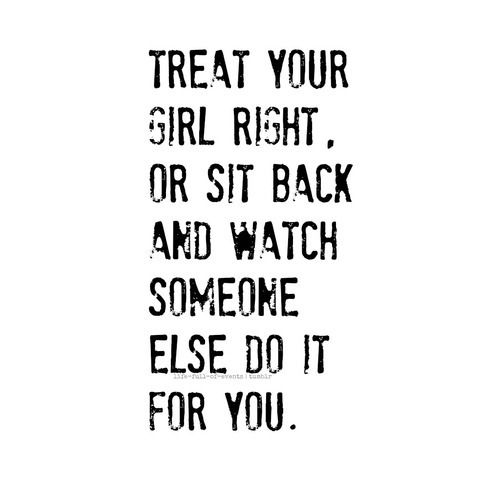 treat your girl right, or sit back and watch someone else do ...