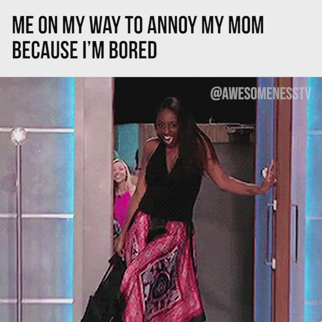 Me On My Way To Annoy My Mom Because I M Bored Video Bored Funny Mom Memes Annoyed Meme
